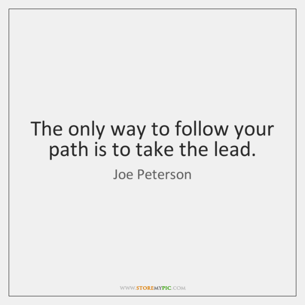 The only way to follow your path is to take the lead.