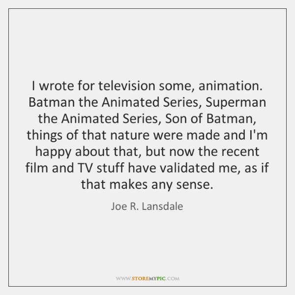 I wrote for television some, animation. Batman the Animated Series, Superman the ...