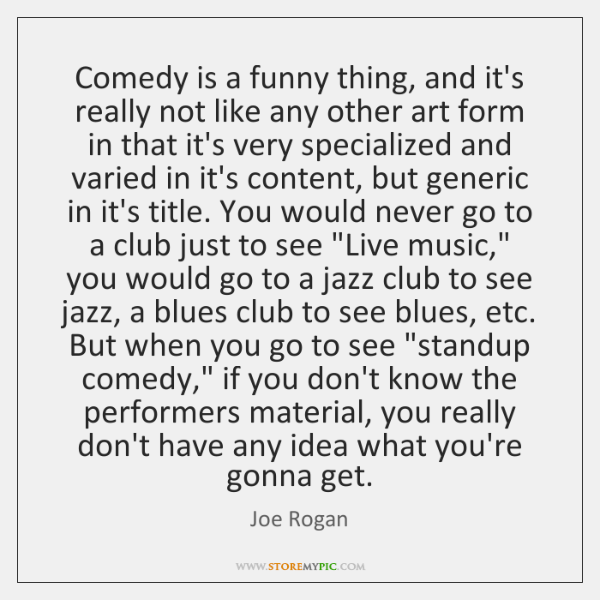 Comedy is a funny thing, and it's really not like any other ...