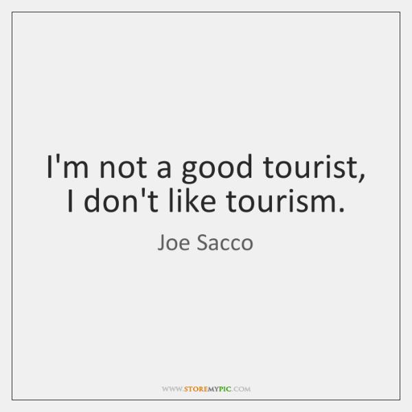 I'm not a good tourist, I don't like tourism.