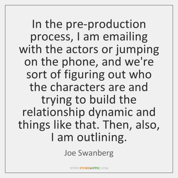 In the pre-production process, I am emailing with the actors or jumping ...
