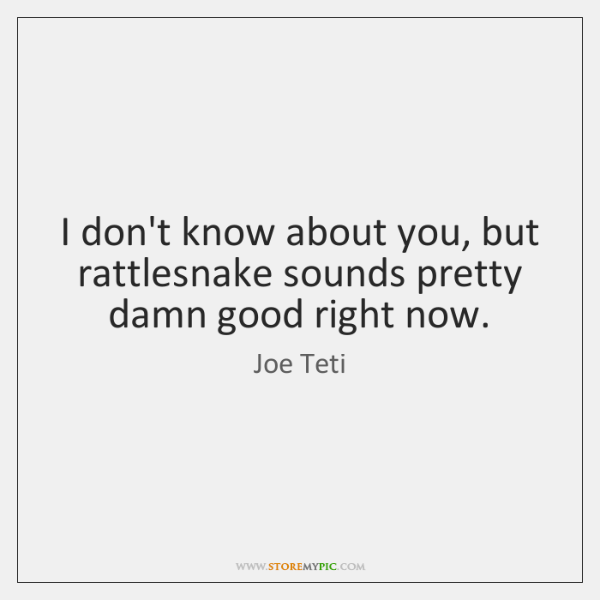 I don't know about you, but rattlesnake sounds pretty damn good right ...