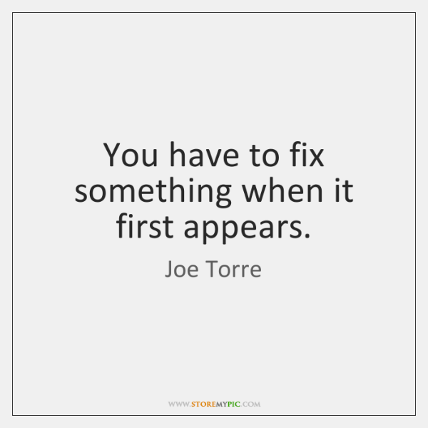 You have to fix something when it first appears.