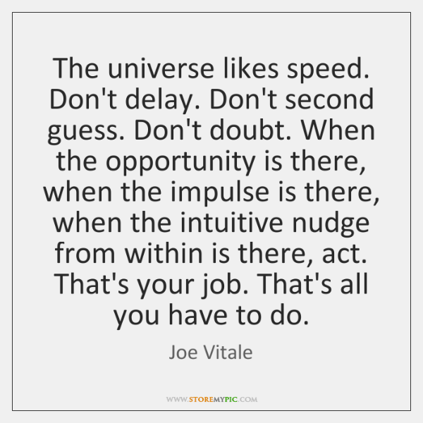 The universe likes speed. Don't delay. Don't second guess. Don't doubt. When ...