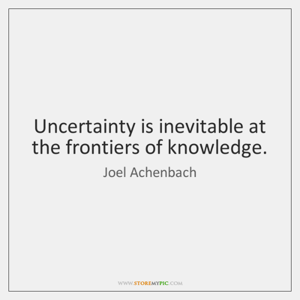 Uncertainty is inevitable at the frontiers of knowledge.