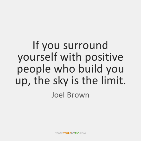 If you surround yourself with positive people who build you up, the ...