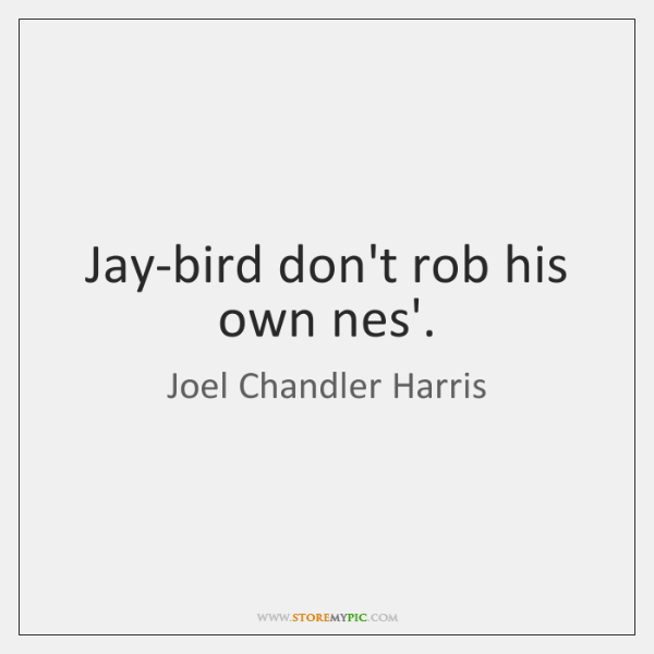 Jay-bird don't rob his own nes'.