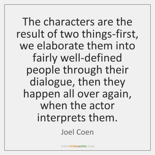 The characters are the result of two things-first, we elaborate them into ...