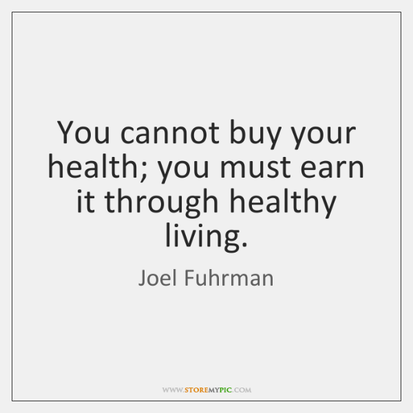 You cannot buy your health; you must earn it through healthy living.