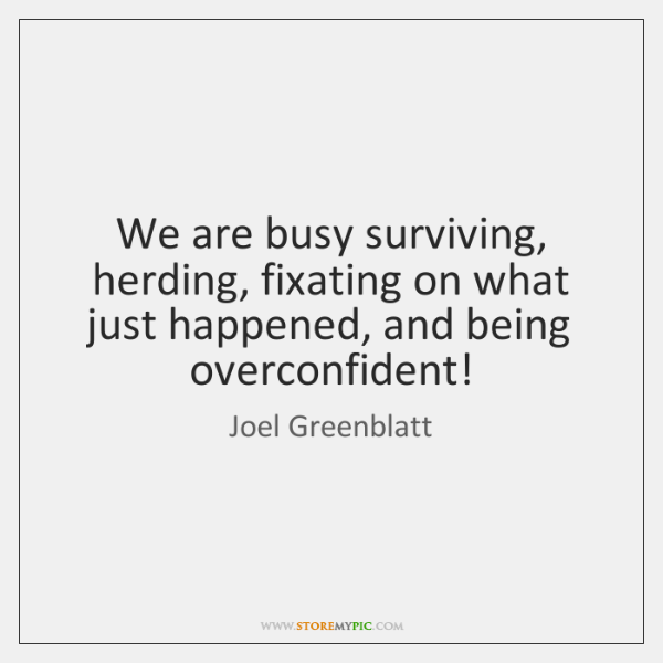 We are busy surviving, herding, fixating on what just happened, and being ...