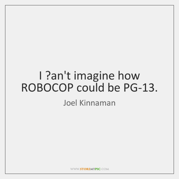 I ?an't imagine how ROBOCOP could be PG-13.