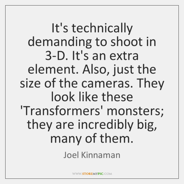 It's technically demanding to shoot in 3-D. It's an extra element. Also, ...