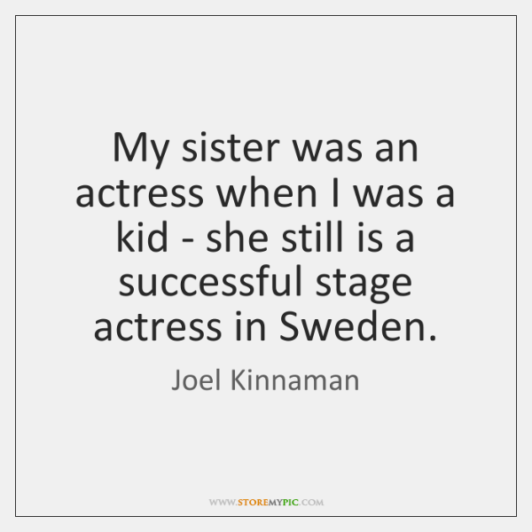 My sister was an actress when I was a kid - she ...