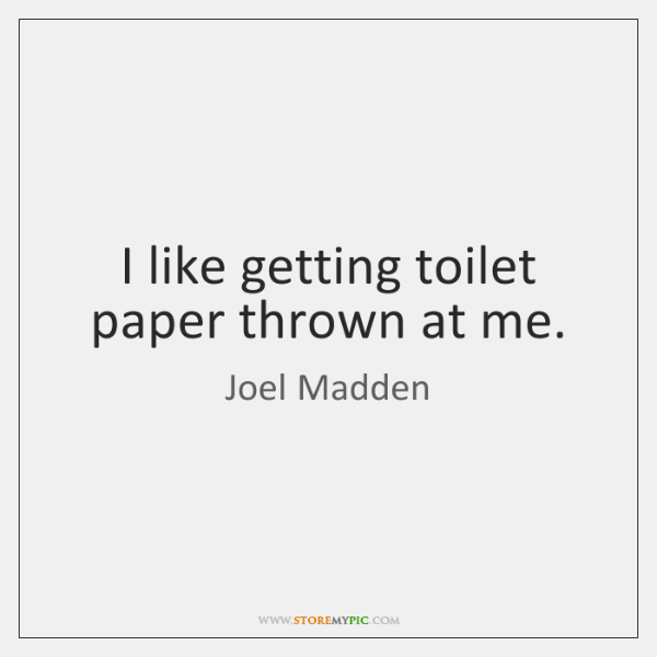 I like getting toilet paper thrown at me.