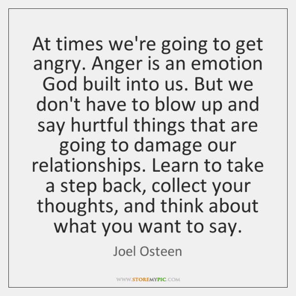 At times we're going to get angry. Anger is an emotion God ...