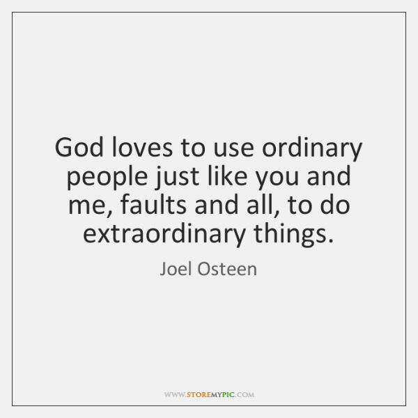 God loves to use ordinary people just like you and me, faults ...