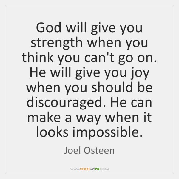God will give you strength when you think you can't go on. ...