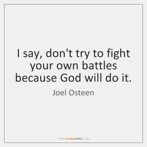 I say, don't try to fight your own battles because God will ...