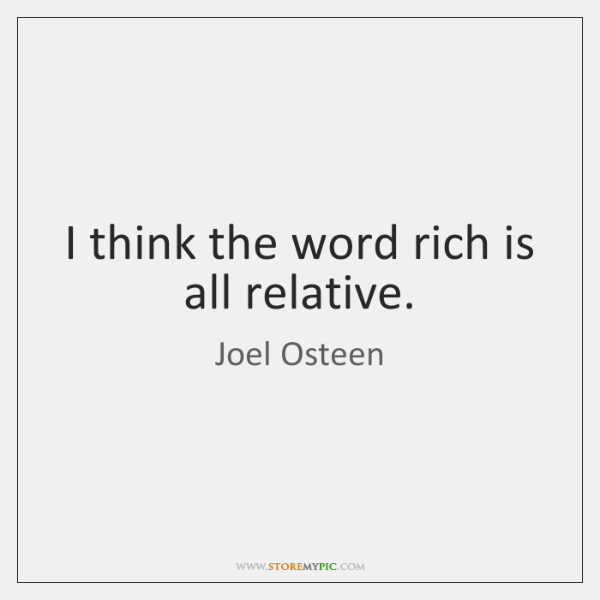 I think the word rich is all relative.
