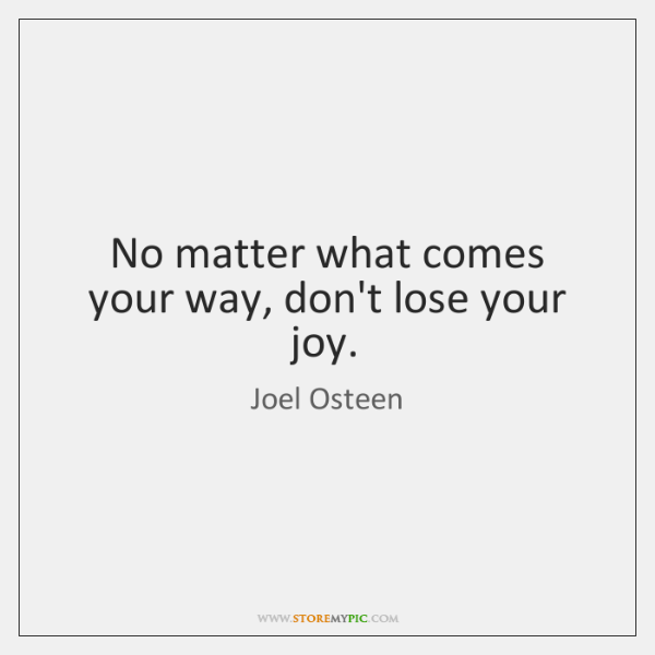 No matter what comes your way, don't lose your joy.