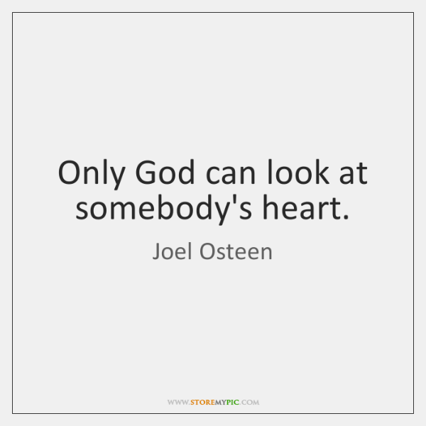 Only God can look at somebody's heart.