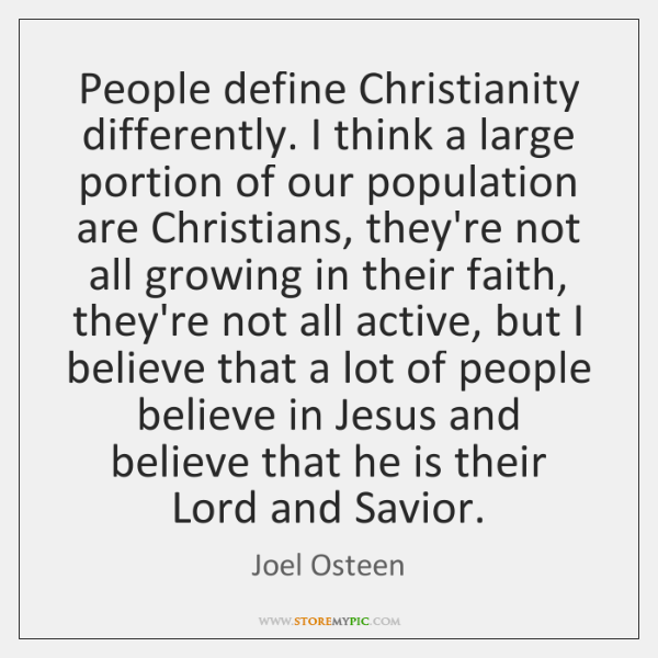 People define Christianity differently. I think a large portion of our population ...