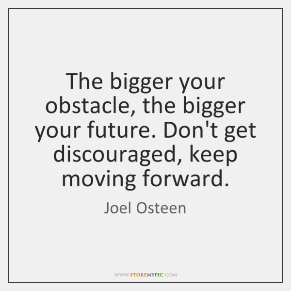The bigger your obstacle, the bigger your future. Don't get discouraged, keep ...