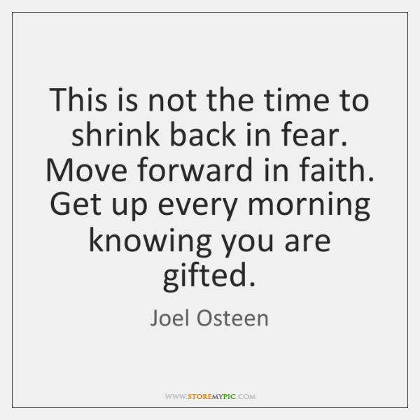 This is not the time to shrink back in fear. Move forward ...