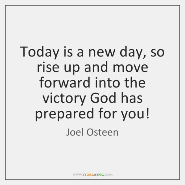 Today is a new day, so rise up and move forward into ...