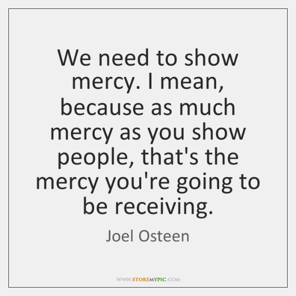We need to show mercy. I mean, because as much mercy as ...