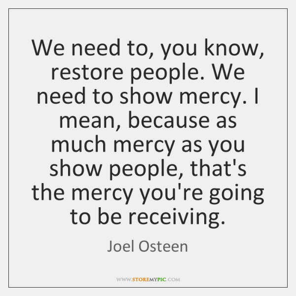 We need to, you know, restore people. We need to show mercy. ...