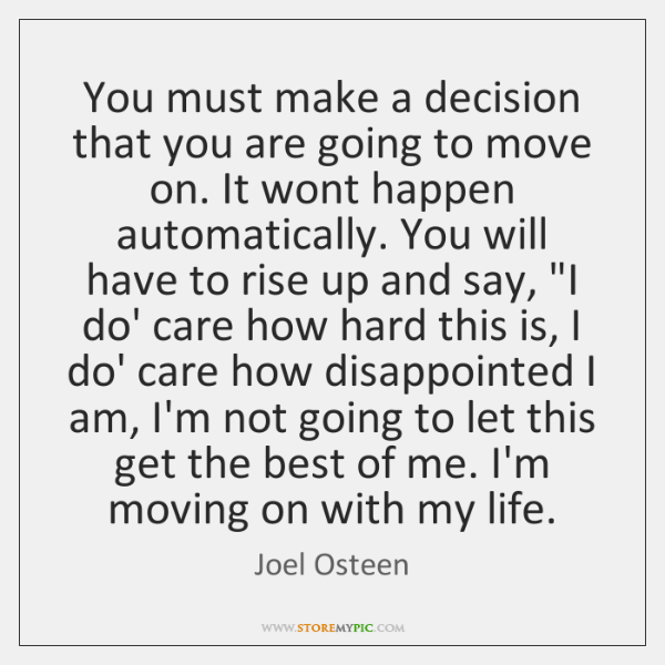 You must make a decision that you are going to move on. ...