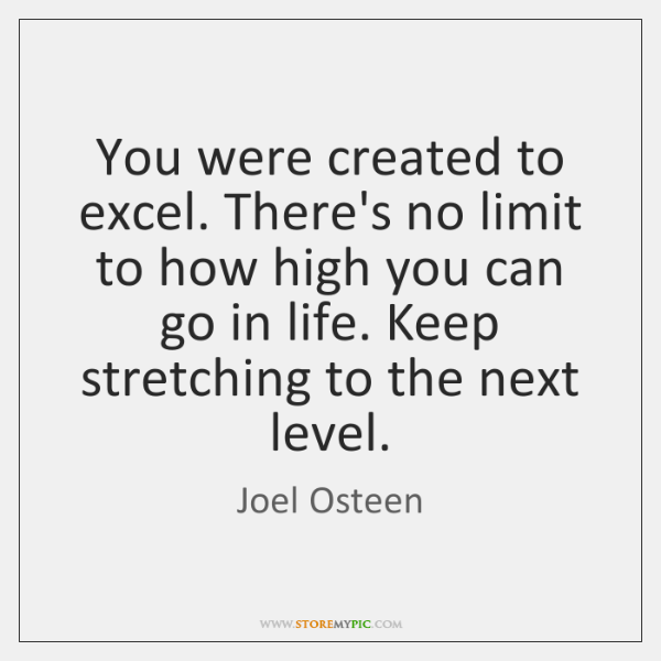 You were created to excel. There's no limit to how high you ...