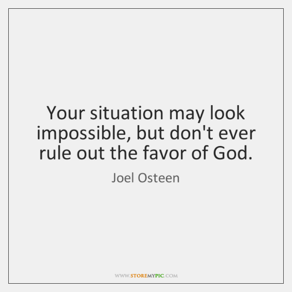 Your situation may look impossible, but don't ever rule out the favor ...