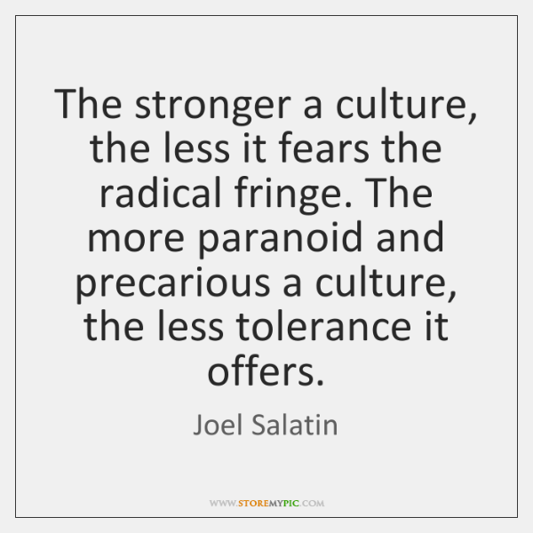 The stronger a culture, the less it fears the radical fringe. The ...