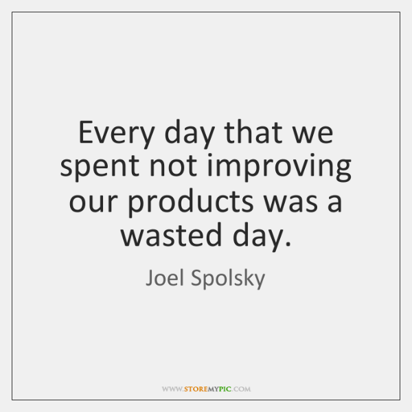 Every day that we spent not improving our products was a wasted ...