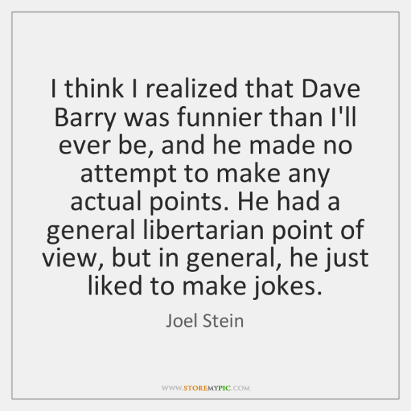 I think I realized that Dave Barry was funnier than I'll ever ...