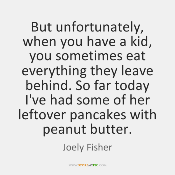 But unfortunately, when you have a kid, you sometimes eat everything they ...