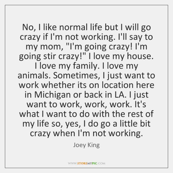 No, I like normal life but I will go crazy if I'm ...