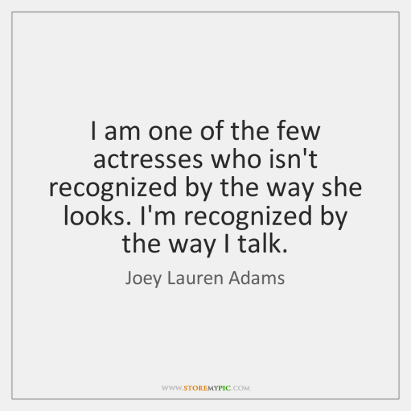 I am one of the few actresses who isn't recognized by the ...