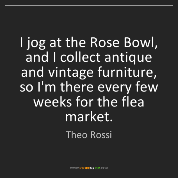 Theo Rossi: I jog at the Rose Bowl, and I collect antique and vintage...