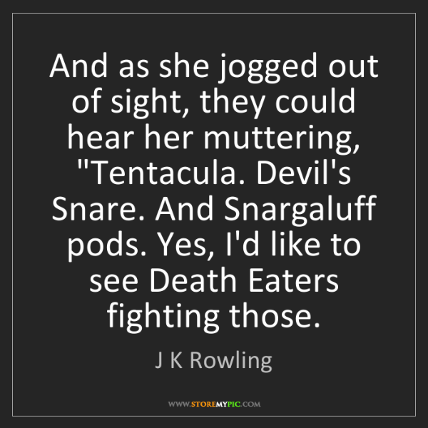 J K Rowling: And as she jogged out of sight, they could hear her muttering,...