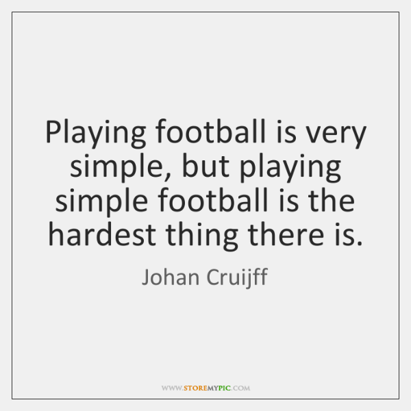 Playing football is very simple, but playing simple football is the hardest ...