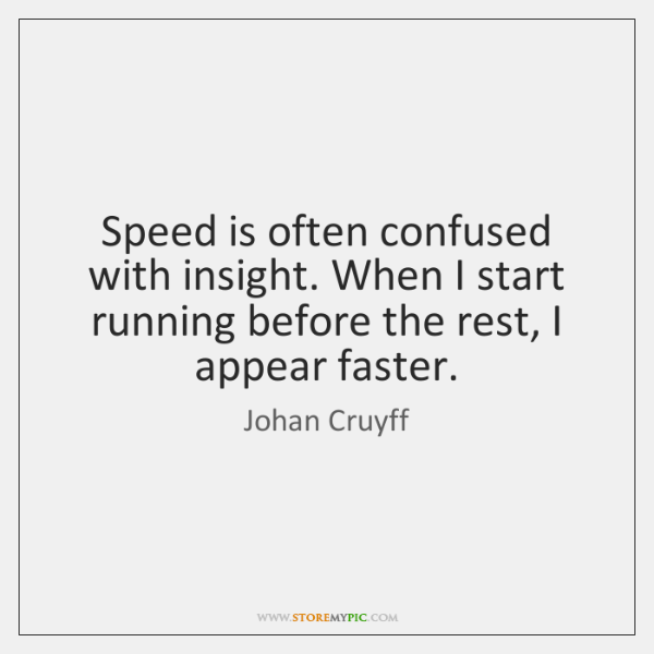 Speed is often confused with insight. When I start running before the ...
