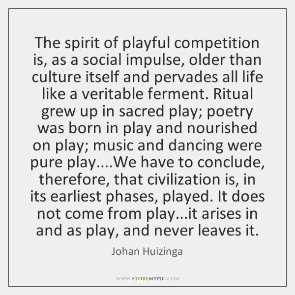 The spirit of playful competition is, as a social impulse, older than ...