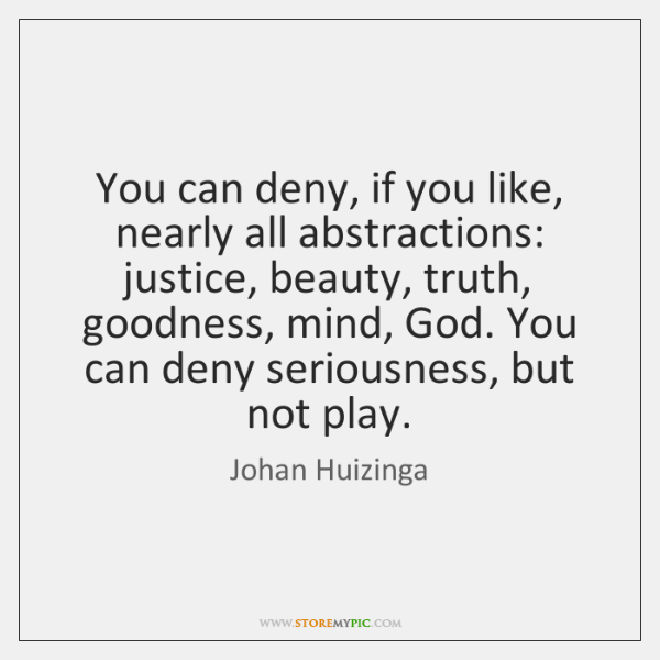 You can deny, if you like, nearly all abstractions: justice, beauty, truth, ...