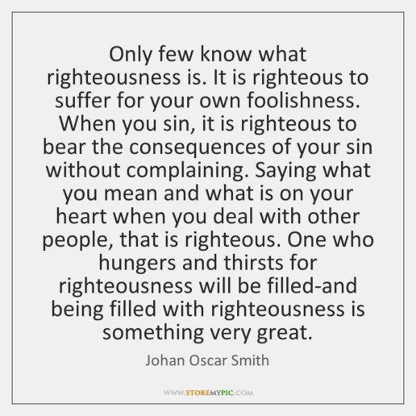 Only few know what righteousness is. It is righteous to suffer for ...
