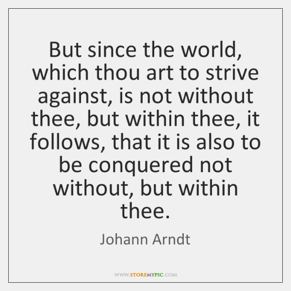 But since the world, which thou art to strive against, is not ...