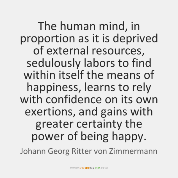 The human mind, in proportion as it is deprived of external resources, ...