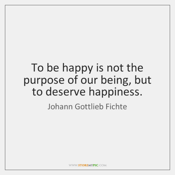 To be happy is not the purpose of our being, but to ...